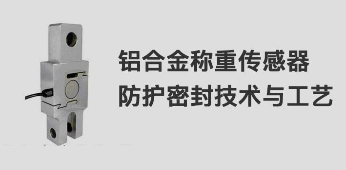 铝合金称重传感器防护密封技术与工艺